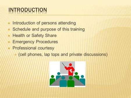  Introduction of persons attending  Schedule and purpose of this training  Health or Safety Share  Emergency Procedures  Professional courtesy  (cell.