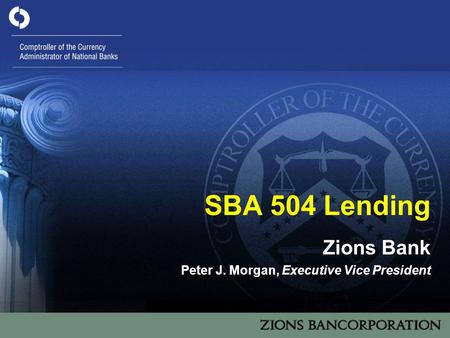1 SBA 504 Lending Zions Bank Peter J. Morgan, Executive Vice President.