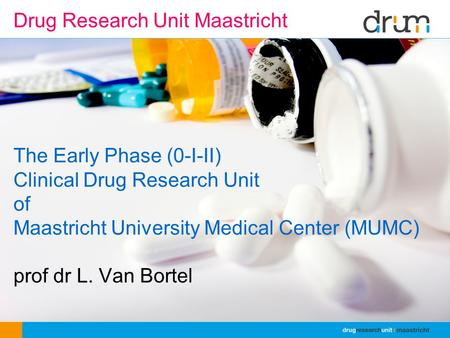 The Early Phase (0-I-II) Clinical Drug Research Unit of Maastricht University Medical Center (MUMC) prof dr L. Van Bortel Drug Research Unit Maastricht.