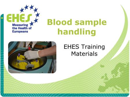 Blood sample handling EHES Training Materials. Equipment Centrifuge Empty tubes for re- centrifugation (only needed if gel serum tubes are used) Storage.