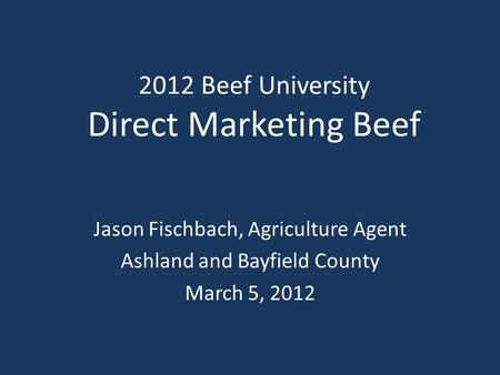 2012 Beef University Direct Marketing Beef Jason Fischbach, Agriculture Agent Ashland and Bayfield County March 5, 2012.