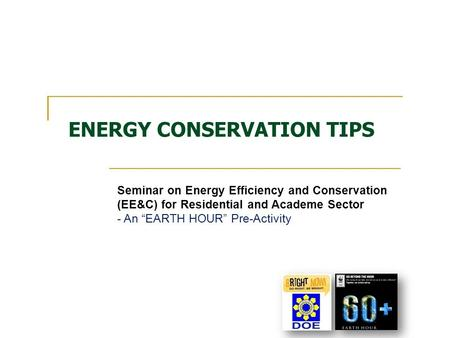 "ENERGY CONSERVATION TIPS Seminar on Energy Efficiency and Conservation (EE&C) for Residential and Academe Sector - An ""EARTH HOUR"" Pre-Activity."