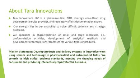 About Tara Innovations  Tara Innovations LLC is a pharmaceutical CRO, strategy consultant, drug development service provider, and regulatory affairs documentation.