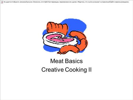 Meat Basics Creative Cooking II. Nutritional Component of Meat Water = 75% Protein = 20 % Fat= 5% Shrinkage: Occurs when meat loses water as it cooks.