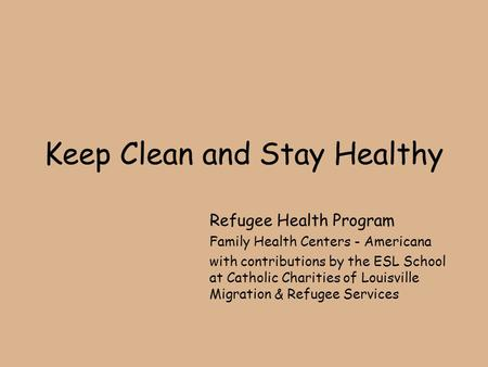 Keep Clean and Stay Healthy Refugee Health Program Family Health Centers - Americana with contributions by the ESL School at Catholic Charities of Louisville.