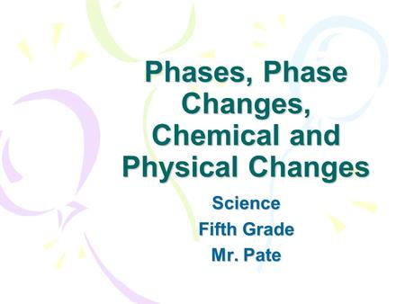 Phases, Phase Changes, Chemical and Physical Changes Science Fifth Grade Mr. Pate.