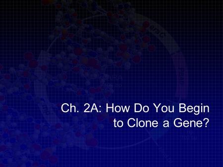 Ch. 2A: How Do You Begin to Clone a Gene?. Learning goals Describe the characteristics of plasmids Explain how plasmids are used in cloning a gene Describe.