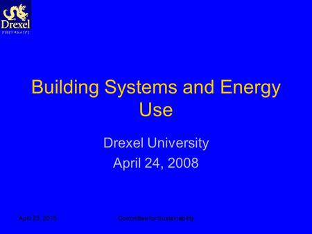 April 23, 2015Committee for Sustainability Building Systems and Energy Use Drexel University April 24, 2008.