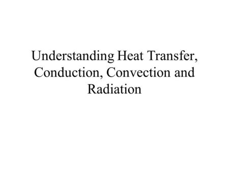 Understanding Heat Transfer, Conduction, Convection and Radiation.