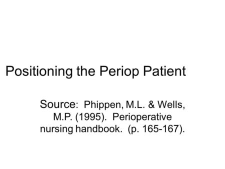Positioning the Periop Patient Source : Phippen, M.L. & Wells, M.P. (1995). Perioperative nursing handbook. (p. 165-167).