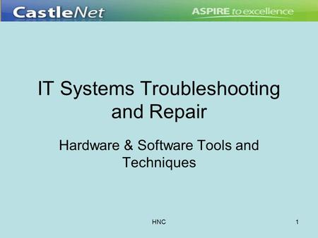 HNC1 IT Systems Troubleshooting and Repair Hardware & Software Tools and Techniques.