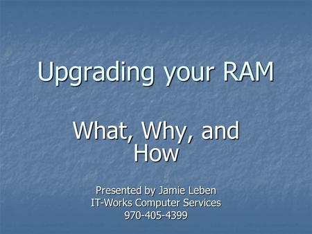 Upgrading your RAM What, Why, and How Presented by Jamie Leben IT-Works Computer Services 970-405-4399.