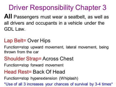 Driver Responsibility Chapter 3 All Passengers must wear a seatbelt, as well as all drivers and occupants in a vehicle under the GDL Law. Lap Belt= Over.