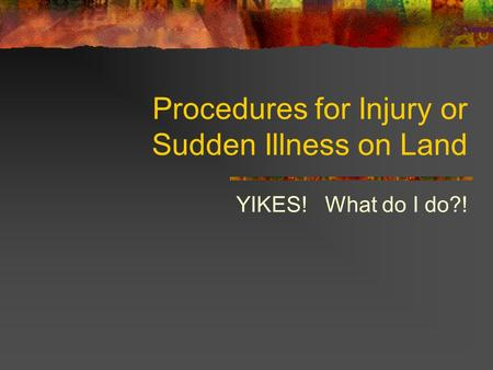 Procedures for Injury or Sudden Illness on Land YIKES! What do I do?!
