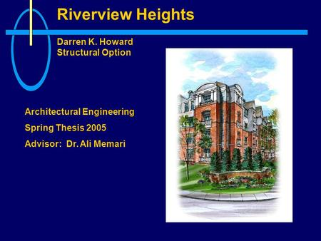 Riverview Heights Darren K. Howard Structural Option Architectural Engineering Spring Thesis 2005 Advisor: Dr. Ali Memari.