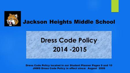 Jackson Heights Middle School Dress Code Policy located in our Student Planner Pages 9 and 10 JHMS Dress Code Policy in effect since: August 2009.