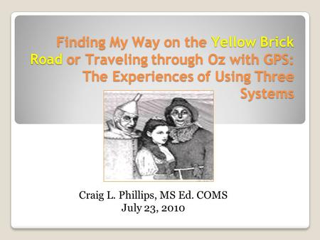 Finding My Way on the Yellow Brick Road or Traveling through Oz with GPS: The Experiences of Using Three Systems Craig L. Phillips, MS Ed. COMS July 23,