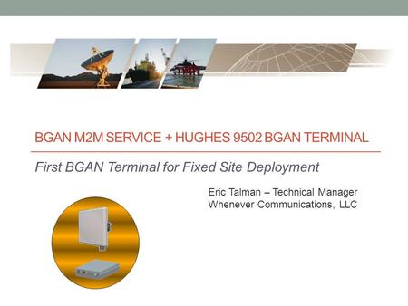 BGAN M2M SERVICE + HUGHES 9502 BGAN TERMINAL First BGAN Terminal for Fixed Site Deployment Eric Talman – Technical Manager Whenever Communications, LLC.