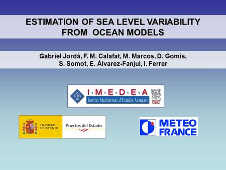 Gabriel Jordà, F. M. Calafat, M. Marcos, D. Gomis, S. Somot, E. Álvarez-Fanjul, I. Ferrer ESTIMATION OF SEA LEVEL VARIABILITY FROM OCEAN MODELS.