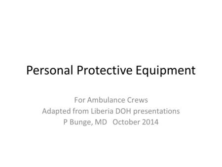 Personal Protective Equipment For Ambulance Crews Adapted from Liberia DOH presentations P Bunge, MD October 2014.