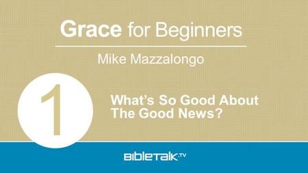 Grace for Beginners Mike Mazzalongo What's So Good About The Good News? 1.