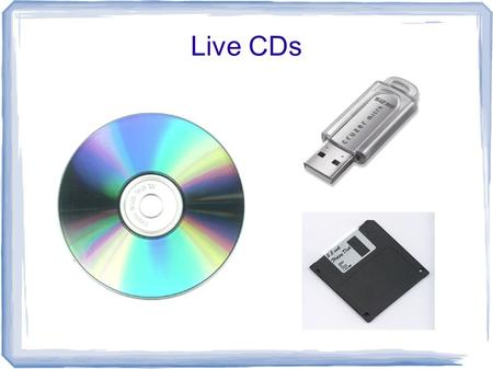 Live CDs. What is a Live CD? Prerak Parikh What is a Live CD? CD or DVD containing bootable CD-ROM disk that loads and boots an OS Instead of using the.