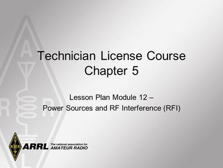 Lesson Plan Module 12 – Power Sources and RF Interference (RFI) Technician License Course Chapter 5.