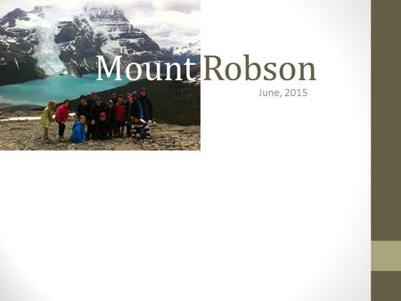 Mount Robson June, 2015. Mount Robson 2015 Who is able to attend? Any interested Grade 6/7 students. Priority will be given to students from Mr. Clough's.