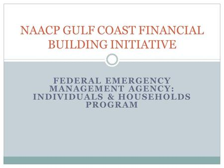 FEDERAL EMERGENCY MANAGEMENT AGENCY: INDIVIDUALS & HOUSEHOLDS PROGRAM NAACP GULF COAST FINANCIAL BUILDING INITIATIVE.