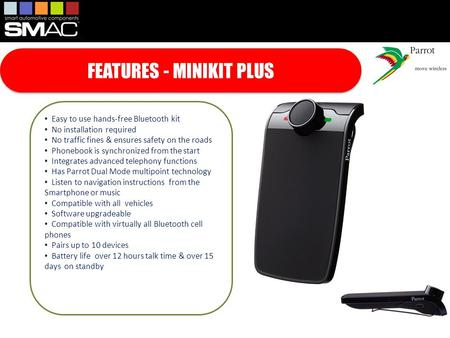 FEATURES - MINIKIT PLUS Easy to use hands-free Bluetooth kit No installation required No traffic fines & ensures safety on the roads Phonebook is synchronized.