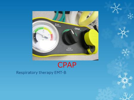 CPAP Respiratory therapy EMT-B. CPAP Overview  Applies continuous pressure to airways to improve oxygenation.  Bridge device to improve oxygenation.