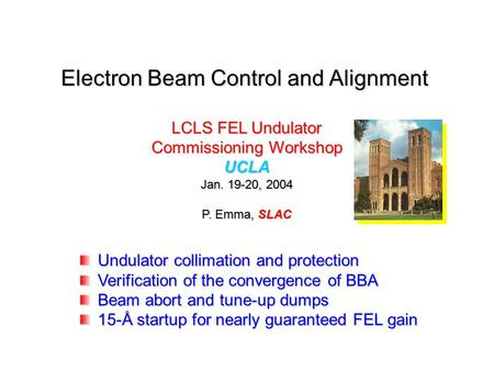Electron Beam Control and Alignment LCLS FEL Undulator Commissioning Workshop UCLA Jan. 19-20, 2004 P. Emma, SLAC Undulator collimation and protection.