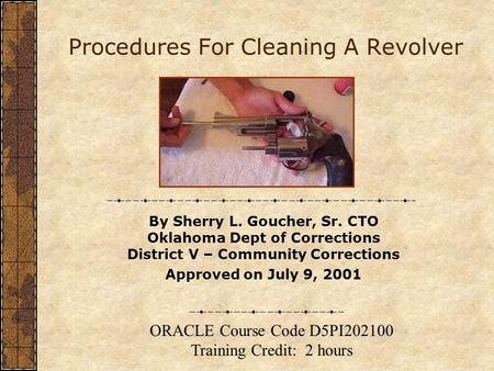 Procedures For Cleaning A Revolver By Sherry L. Goucher, Sr. CTO Oklahoma Dept of Corrections District V – Community Corrections Approved on July 9, 2001.