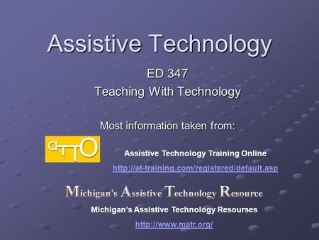 Assistive Technology ED 347 Teaching With Technology Most information taken from: Assistive Technology Training Online