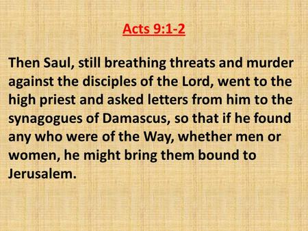 Acts 9:1-2 Then Saul, still breathing threats and murder against the disciples of the Lord, went to the high priest and asked letters from him to the synagogues.