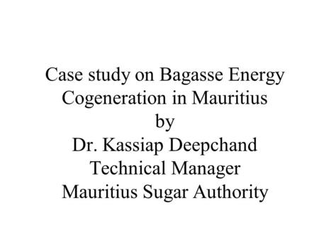 Case study on Bagasse <strong>Energy</strong> <strong>Cogeneration</strong> in Mauritius by Dr