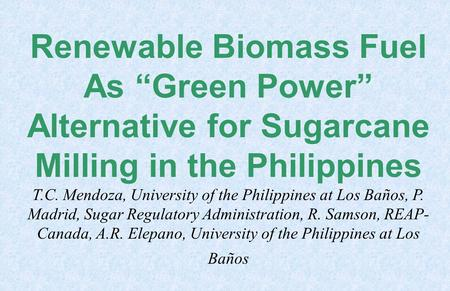 "Renewable Biomass Fuel As ""Green Power"" Alternative for Sugarcane Milling in the Philippines T.C. Mendoza, University of the Philippines at Los Baños,"
