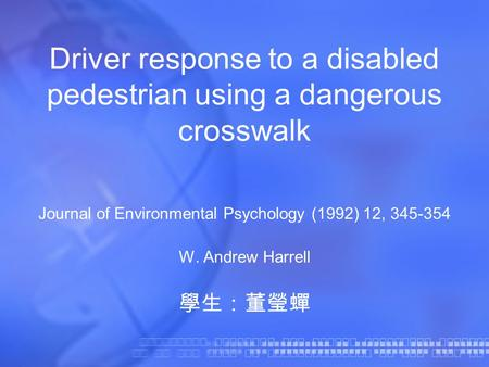 Driver response to a disabled pedestrian using a dangerous crosswalk Journal of Environmental Psychology (1992) 12, 345-354 W. Andrew Harrell 學生:董瑩蟬.