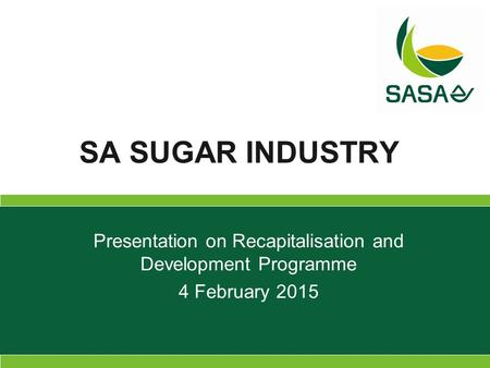 Presentation on Recapitalisation and Development Programme 4 February 2015 SA SUGAR INDUSTRY.
