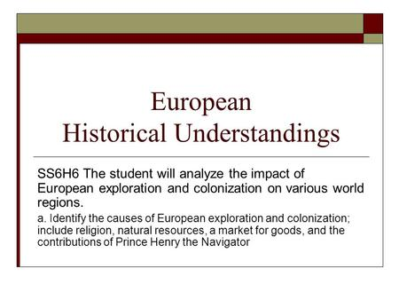 European Historical Understandings SS6H6 The student will analyze the impact of European exploration and colonization on various world regions. a. Identify.
