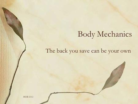 HOB 2013 Body Mechanics The back you save can be your own.