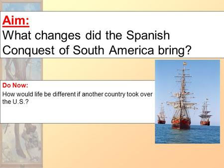 Aim: What changes did the Spanish Conquest of South America bring? Do Now: How would life be different if another country took over the U.S.?