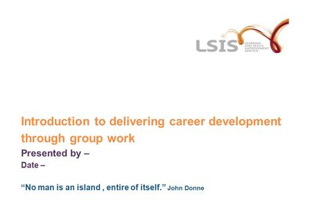 "Introduction to delivering career development through group work Presented by – Date – ""No man is an island, entire of itself."" John Donne."