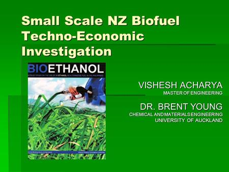 Small Scale NZ Biofuel Techno-Economic Investigation VISHESH ACHARYA MASTER OF ENGINEERING DR. BRENT YOUNG CHEMICAL AND MATERIALS ENGINEERING UNIVERSITY.
