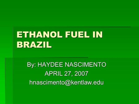 ETHANOL FUEL IN BRAZIL By: HAYDEE NASCIMENTO APRIL 27, 2007