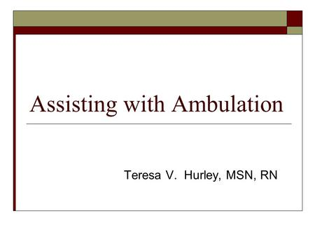 Assisting with Ambulation Teresa V. Hurley, MSN, RN.