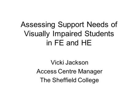 Assessing Support Needs of Visually Impaired Students in FE and HE Vicki Jackson Access Centre Manager The Sheffield College.