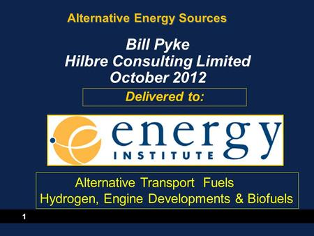 1 Alternative Energy Sources Delivered to: Bill Pyke Hilbre Consulting Limited October 2012 Alternative Transport Fuels Hydrogen, Engine Developments &