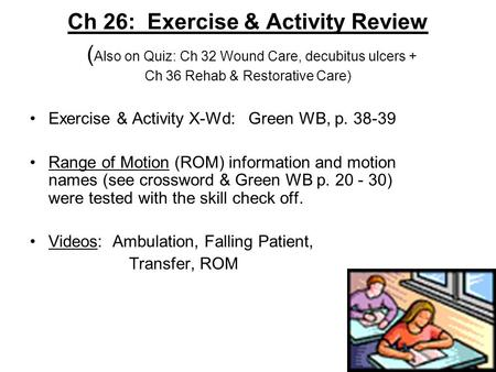 Ch 26: Exercise & Activity Review ( Also on Quiz: Ch 32 Wound Care, decubitus ulcers + Ch 36 Rehab & Restorative Care) Exercise & Activity X-Wd: Green.