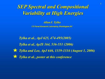 1 SEP Spectral and Compositional Variability at High Energies Tylka et al., ApJ 625, 474-495(2005) Tylka et al, ApJS 164, 536-551 (2006) Tylka and Lee,